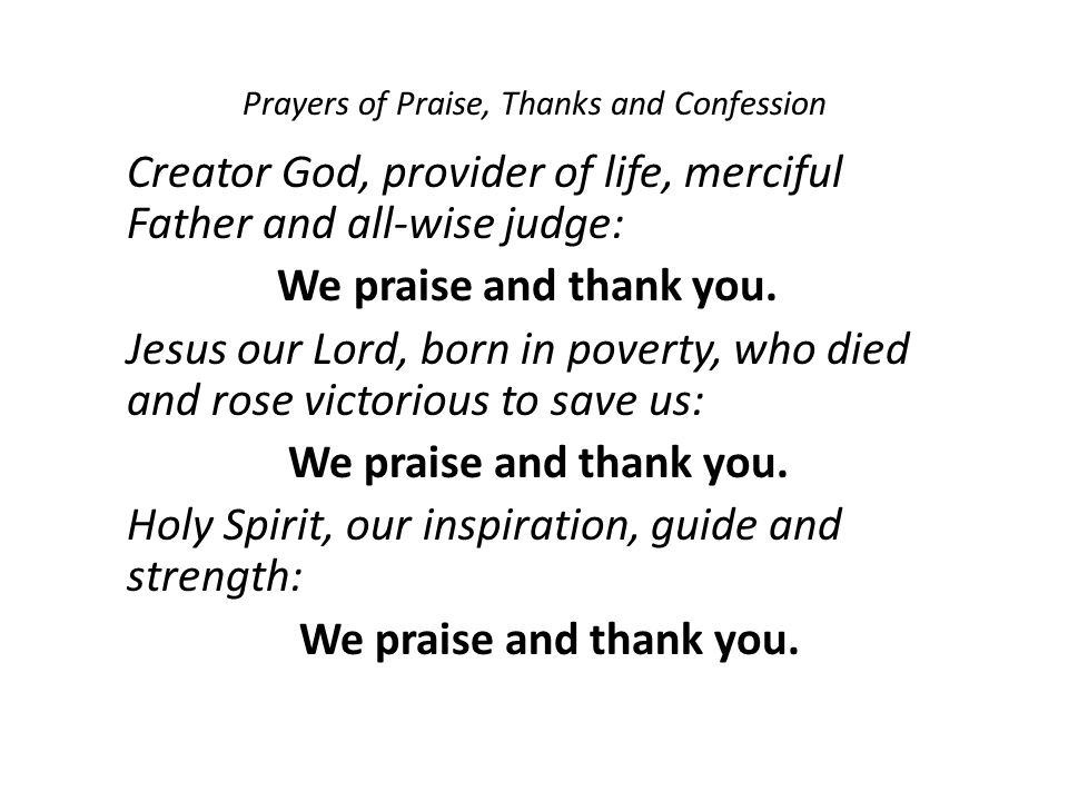 Prayers of Praise, Thanks and Confession Creator God, provider of life, merciful Father and all-wise judge: We praise and thank you.