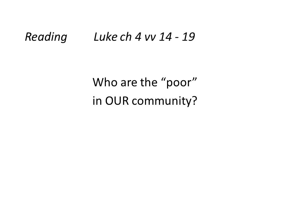 Reading Luke ch 4 vv 14 - 19 Who are the poor in OUR community