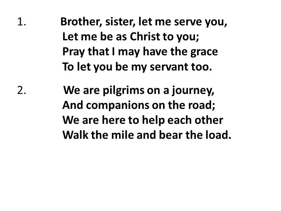 1. Brother, sister, let me serve you, Let me be as Christ to you; Pray that I may have the grace To let you be my servant too. 2. We are pilgrims on a