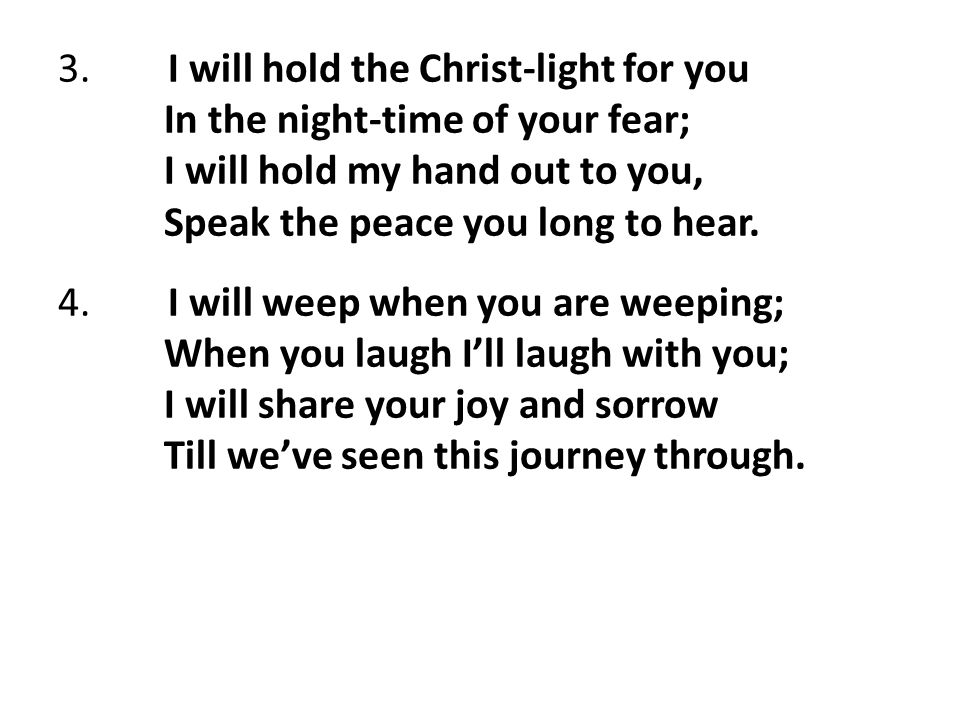3. I will hold the Christ-light for you In the night-time of your fear; I will hold my hand out to you, Speak the peace you long to hear. 4. I will we