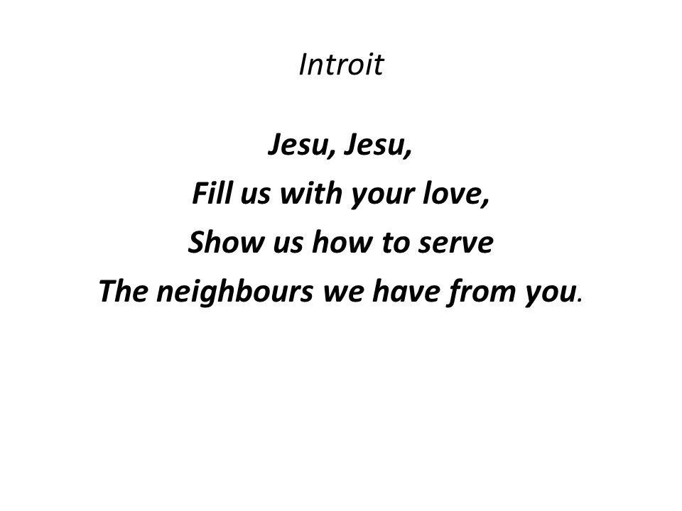 Introit Jesu, Fill us with your love, Show us how to serve The neighbours we have from you.