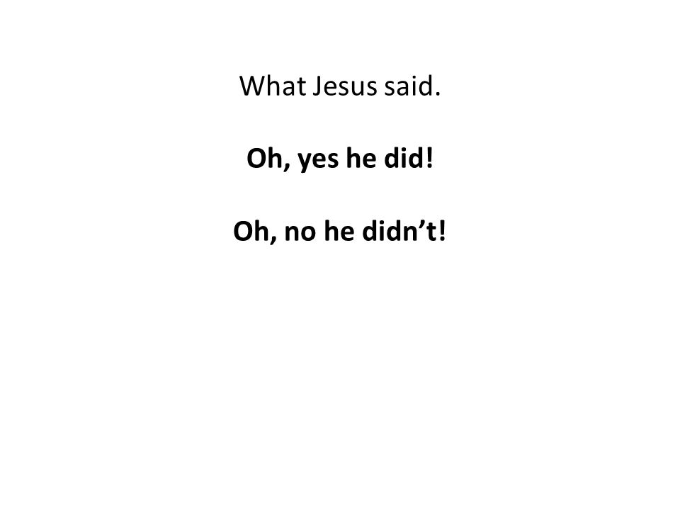 What Jesus said. Oh, yes he did! Oh, no he didn't!
