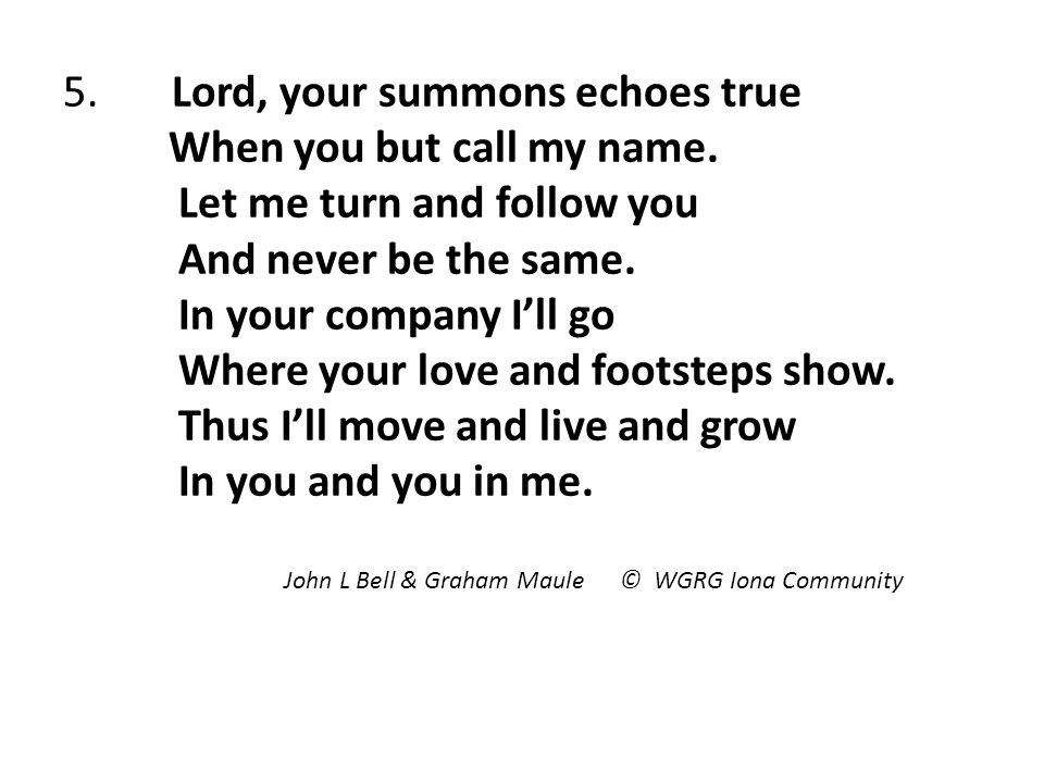 5. Lord, your summons echoes true When you but call my name.