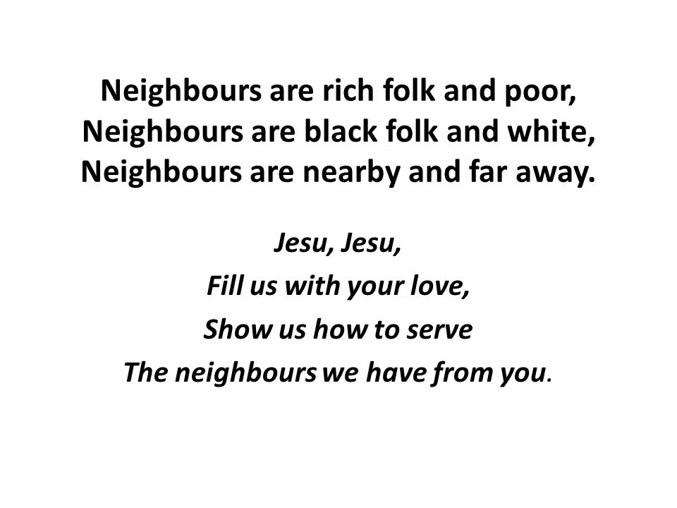 Neighbours are rich folk and poor, Neighbours are black folk and white, Neighbours are nearby and far away.