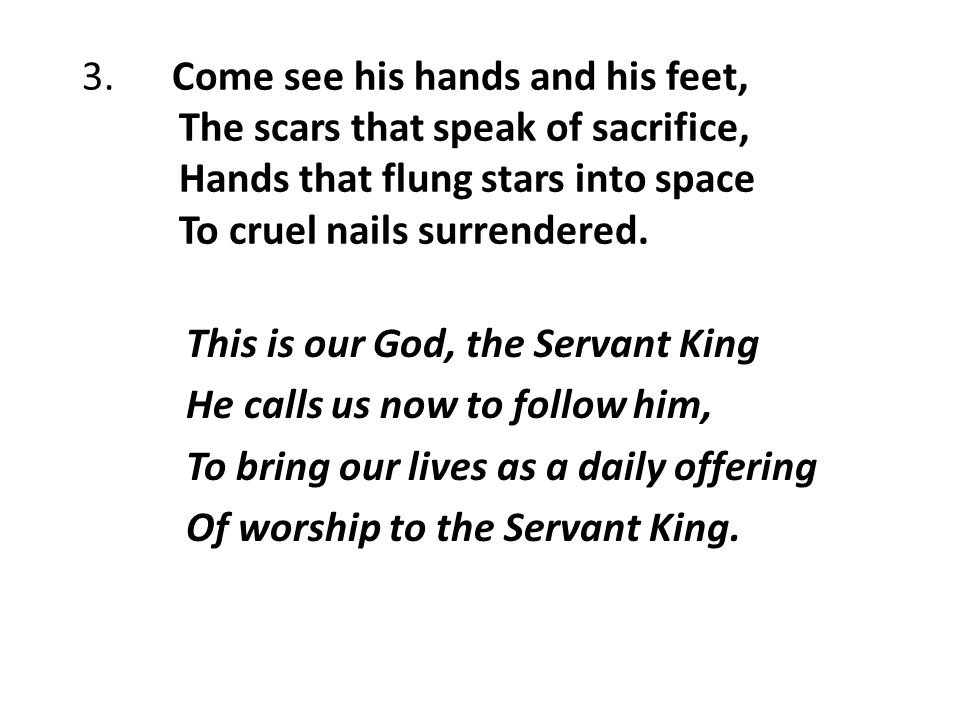 3. Come see his hands and his feet, The scars that speak of sacrifice, Hands that flung stars into space To cruel nails surrendered. This is our God,
