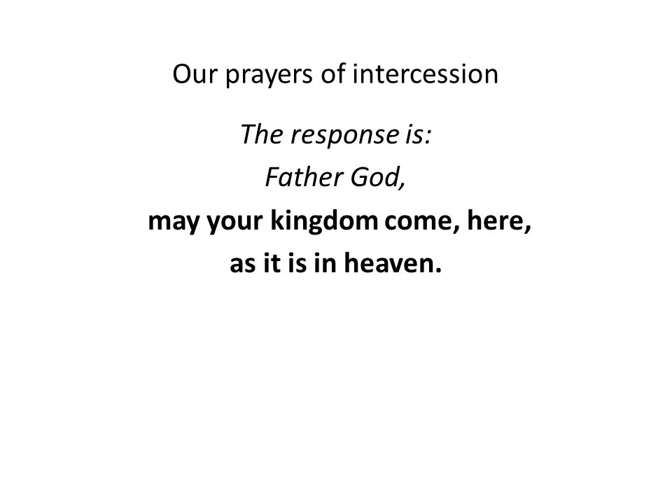 Our prayers of intercession The response is: Father God, may your kingdom come, here, as it is in heaven.