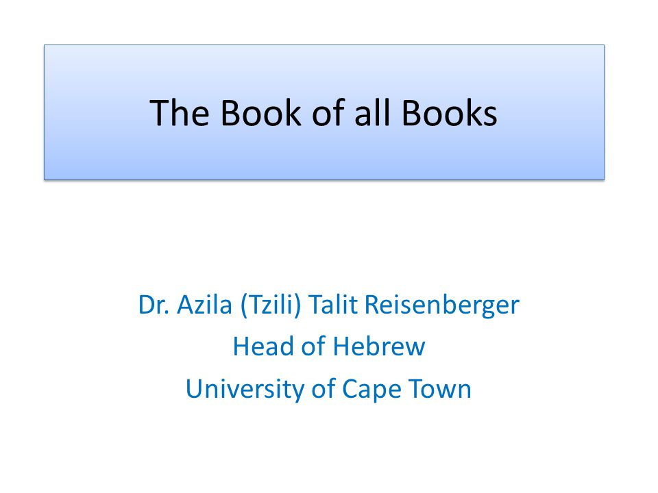 The Book of all Books Dr. Azila (Tzili) Talit Reisenberger Head of Hebrew University of Cape Town