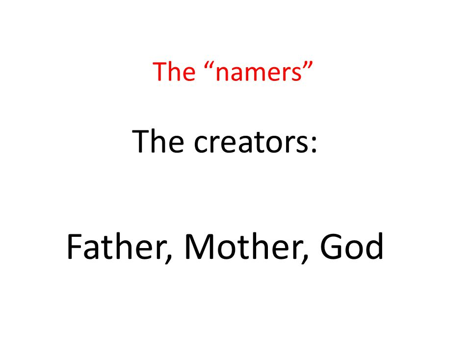 "The ""namers"" The creators: Father, Mother, God"