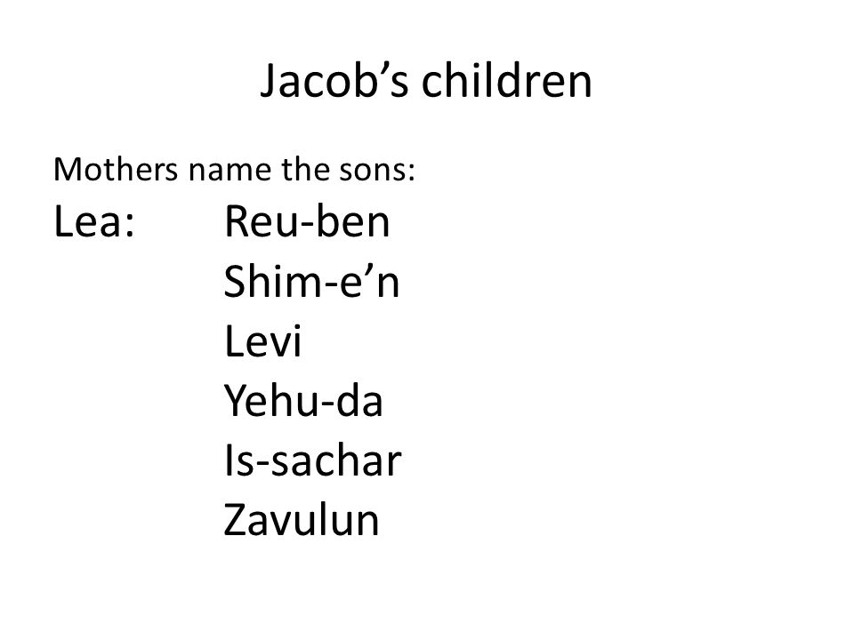 Jacob's children Mothers name the sons: Lea: Reu-ben Shim-e'n Levi Yehu-da Is-sachar Zavulun