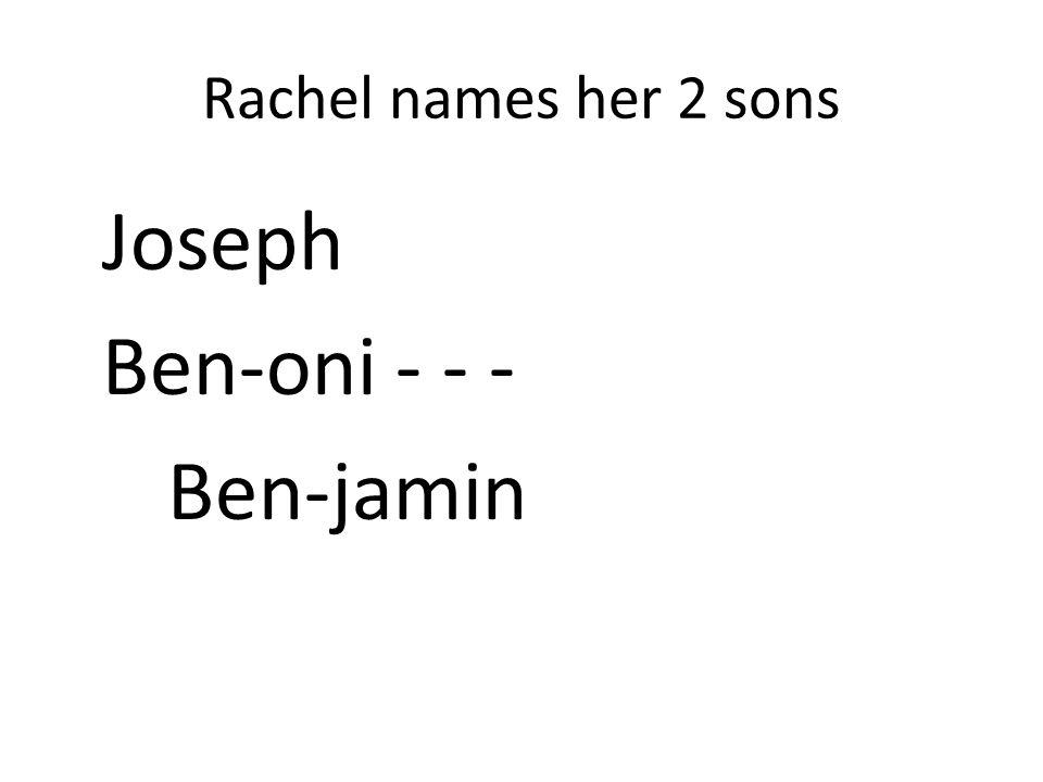 Rachel names her 2 sons Joseph Ben-oni - - - Ben-jamin