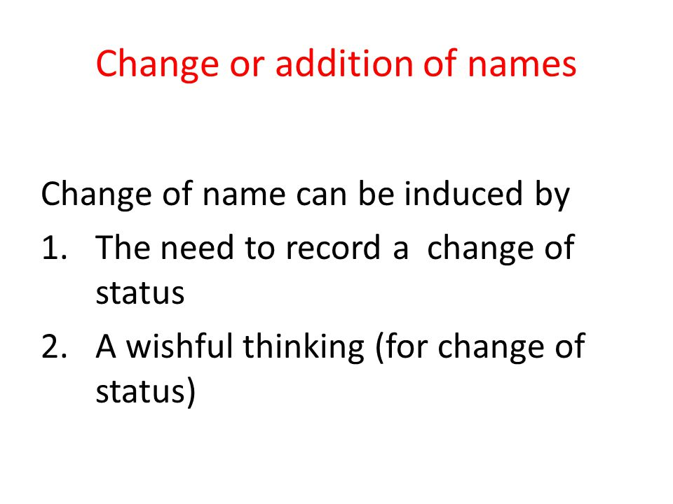 Change or addition of names Change of name can be induced by 1.The need to record a change of status 2.A wishful thinking (for change of status)