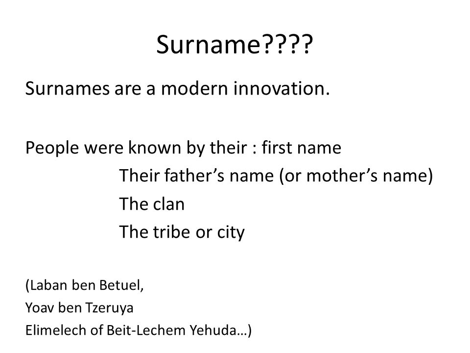 Surname???? Surnames are a modern innovation. People were known by their : first name Their father's name (or mother's name) The clan The tribe or cit