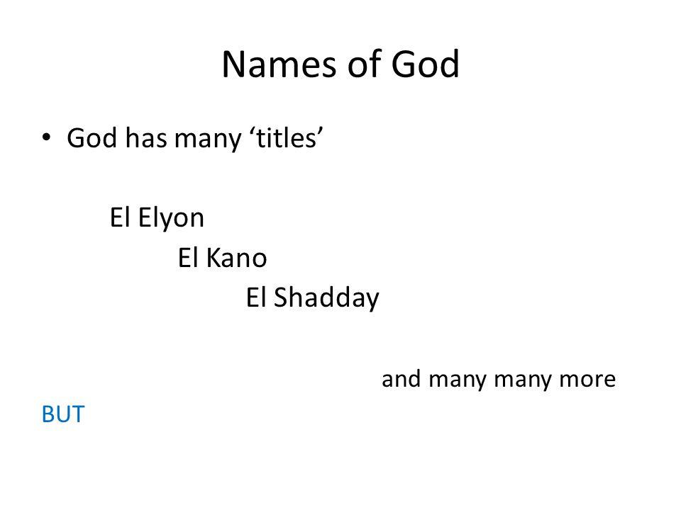 Names of God God has many 'titles' El Elyon El Kano El Shadday and many many more BUT