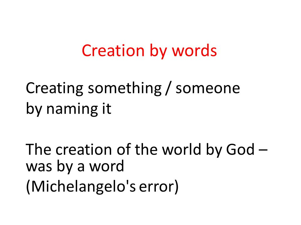 Creation by words Creating something / someone by naming it The creation of the world by God – was by a word (Michelangelo's error)