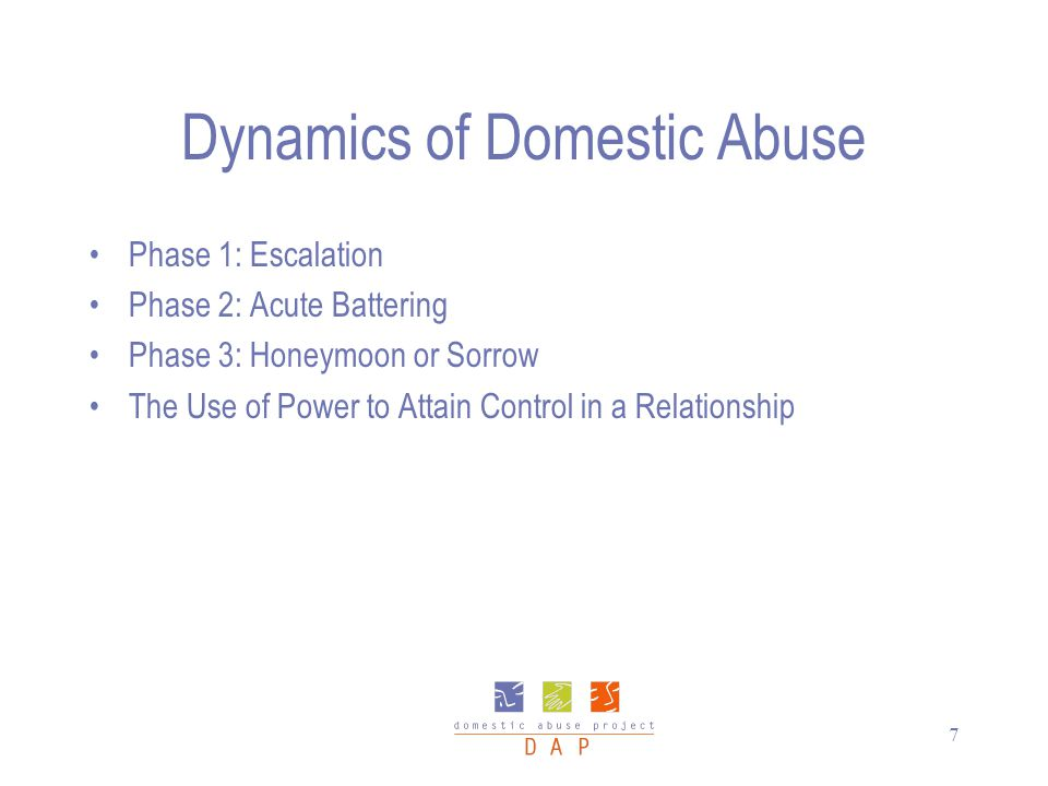 7 Dynamics of Domestic Abuse Phase 1: Escalation Phase 2: Acute Battering Phase 3: Honeymoon or Sorrow The Use of Power to Attain Control in a Relatio