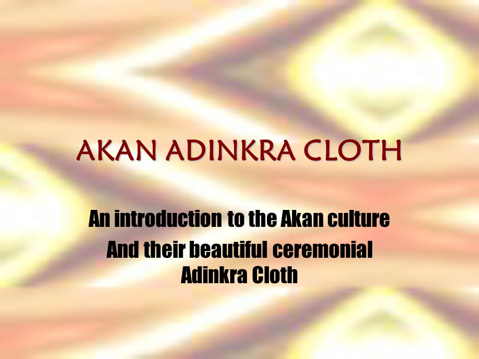 AKAN ADINKRA CLOTH An introduction to the Akan culture And their beautiful ceremonial Adinkra Cloth