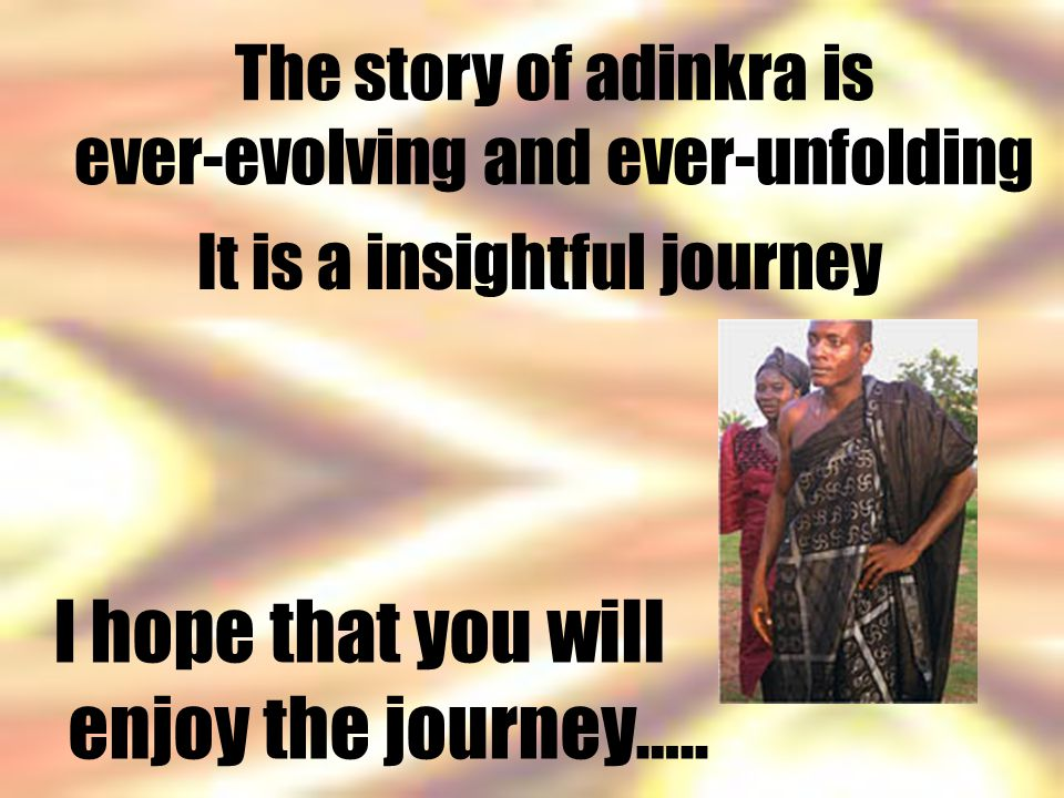 The story of adinkra is ever-evolving and ever-unfolding It is a insightful journey I hope that you will enjoy the journey…..