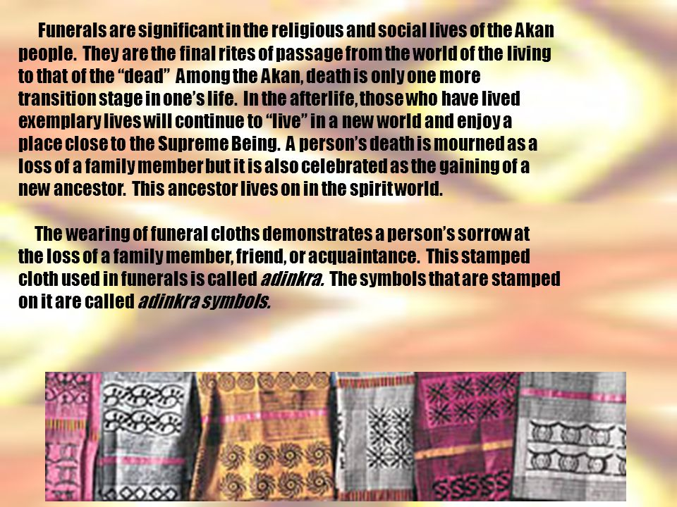 Funerals are significant in the religious and social lives of the Akan people.