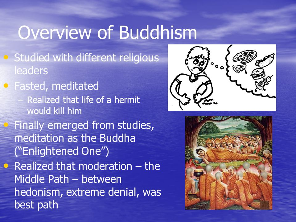 Overview of Buddhism Studied with different religious leaders Fasted, meditated – –Realized that life of a hermit would kill him Finally emerged from studies, meditation as the Buddha ( Enlightened One ) Realized that moderation – the Middle Path – between hedonism, extreme denial, was best path