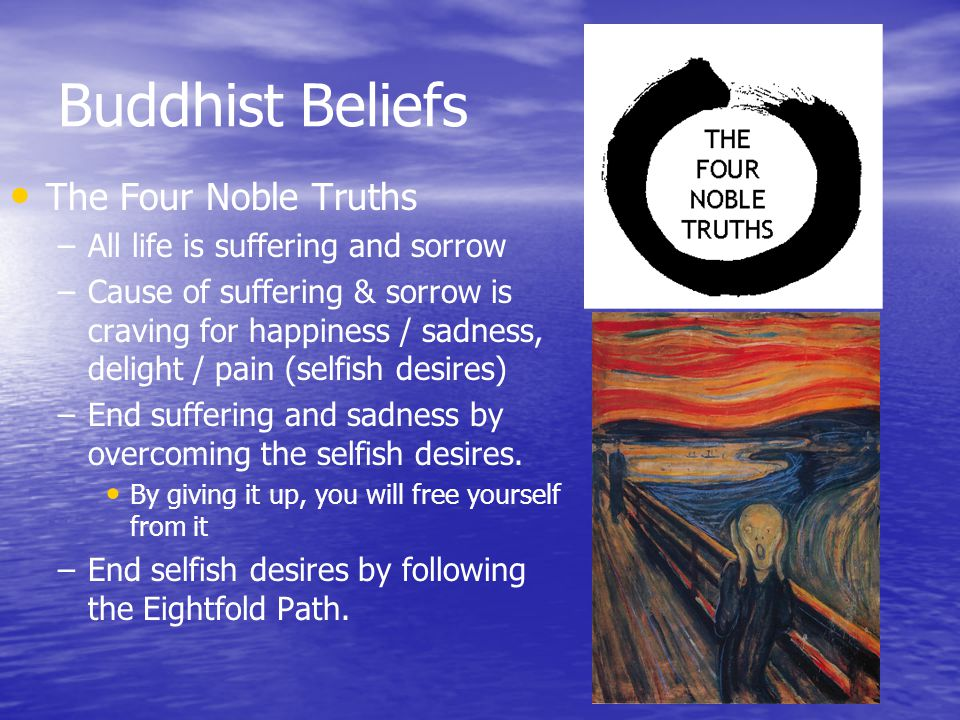 Buddhist Beliefs The Four Noble Truths – –All life is suffering and sorrow – –Cause of suffering & sorrow is craving for happiness / sadness, delight / pain (selfish desires) – –End suffering and sadness by overcoming the selfish desires.