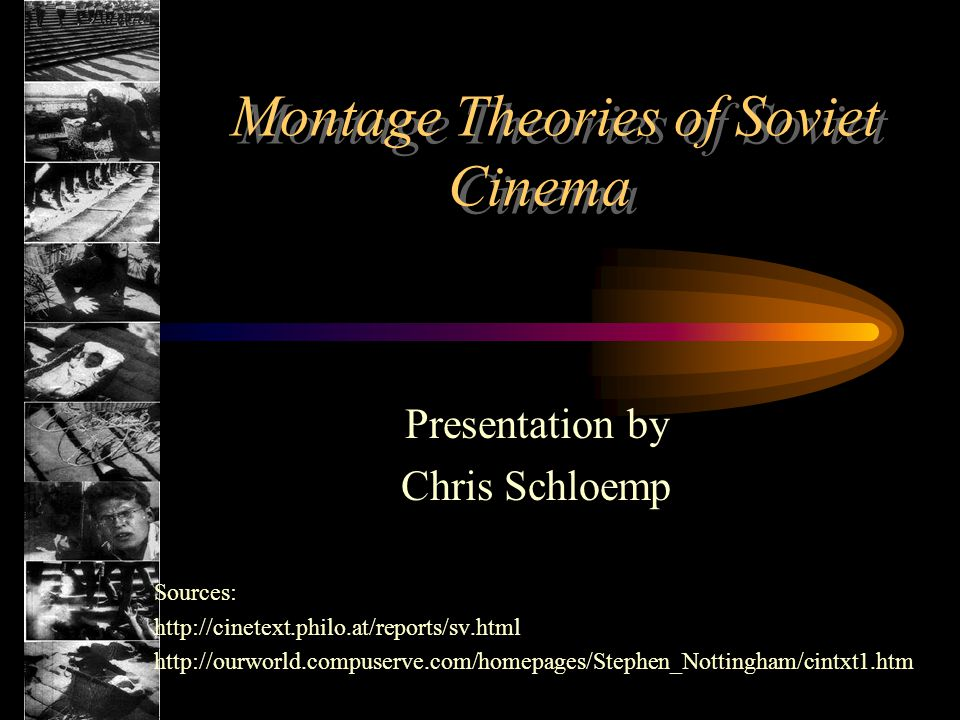 Montage Theories of Soviet Cinema Presentation by Chris Schloemp Sources: http://cinetext.philo.at/reports/sv.html http://ourworld.compuserve.com/homepages/Stephen_Nottingham/cintxt1.htm