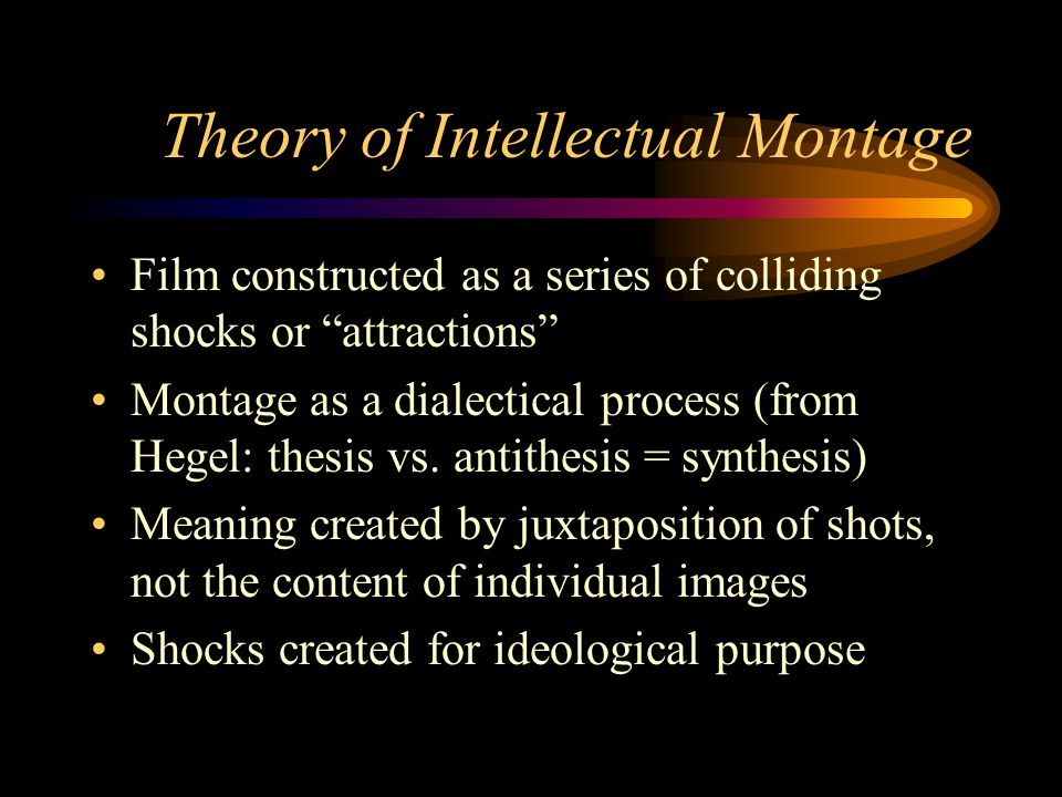 Theory of Intellectual Montage Film constructed as a series of colliding shocks or attractions Montage as a dialectical process (from Hegel: thesis vs.