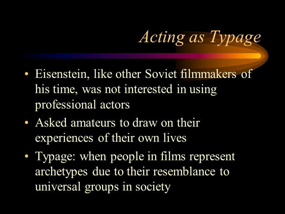 Acting as Typage Eisenstein, like other Soviet filmmakers of his time, was not interested in using professional actors Asked amateurs to draw on their experiences of their own lives Typage: when people in films represent archetypes due to their resemblance to universal groups in society