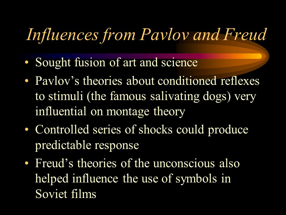 Influences from Pavlov and Freud Sought fusion of art and science Pavlov's theories about conditioned reflexes to stimuli (the famous salivating dogs) very influential on montage theory Controlled series of shocks could produce predictable response Freud's theories of the unconscious also helped influence the use of symbols in Soviet films