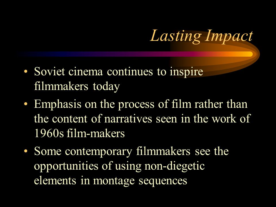 Lasting Impact Soviet cinema continues to inspire filmmakers today Emphasis on the process of film rather than the content of narratives seen in the work of 1960s film-makers Some contemporary filmmakers see the opportunities of using non-diegetic elements in montage sequences