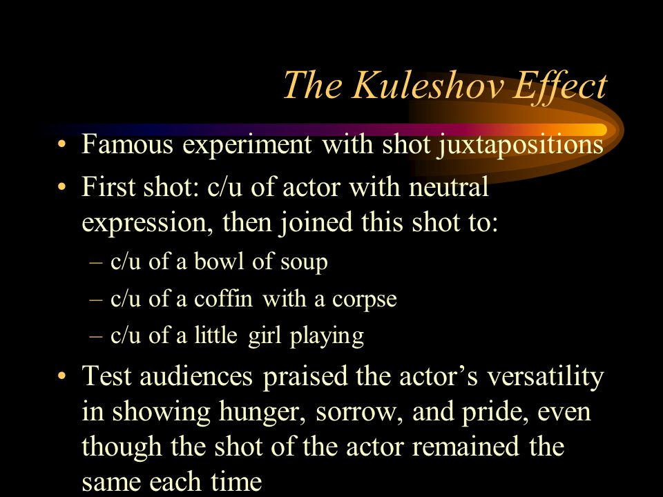 The Kuleshov Effect Famous experiment with shot juxtapositions First shot: c/u of actor with neutral expression, then joined this shot to: –c/u of a bowl of soup –c/u of a coffin with a corpse –c/u of a little girl playing Test audiences praised the actor's versatility in showing hunger, sorrow, and pride, even though the shot of the actor remained the same each time