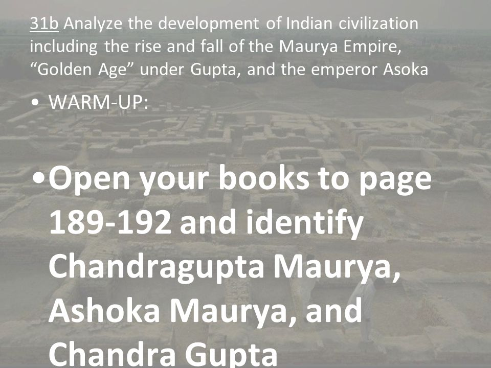 "31b Analyze the development of Indian civilization including the rise and fall of the Maurya Empire, ""Golden Age"" under Gupta, and the emperor Asoka W"
