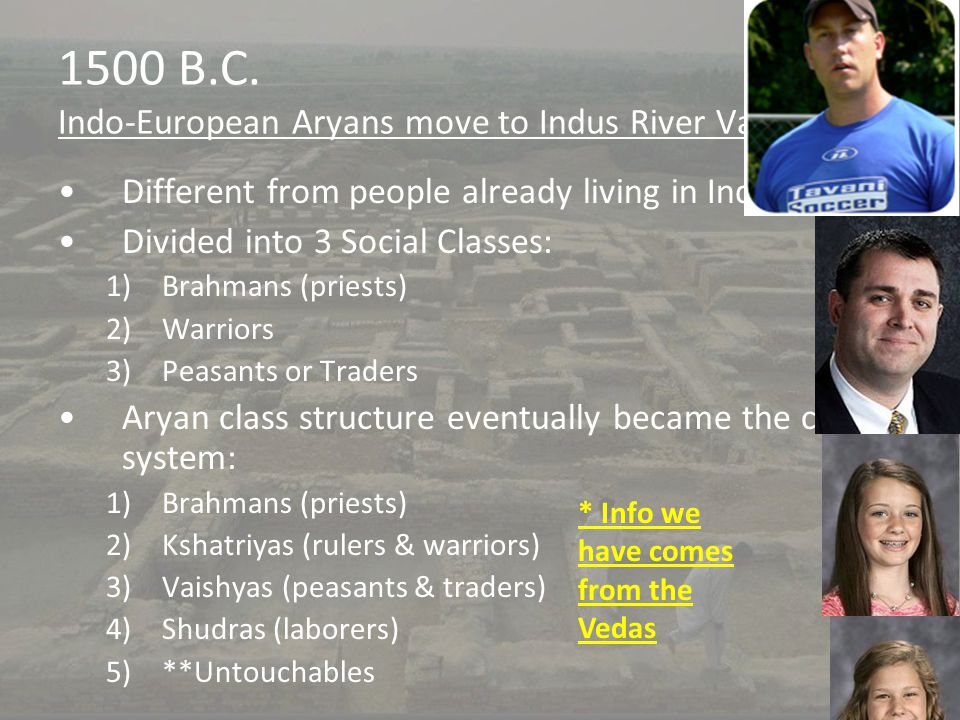 1500 B.C. Indo-European Aryans move to Indus River Valley Different from people already living in India Divided into 3 Social Classes: 1)Brahmans (pri
