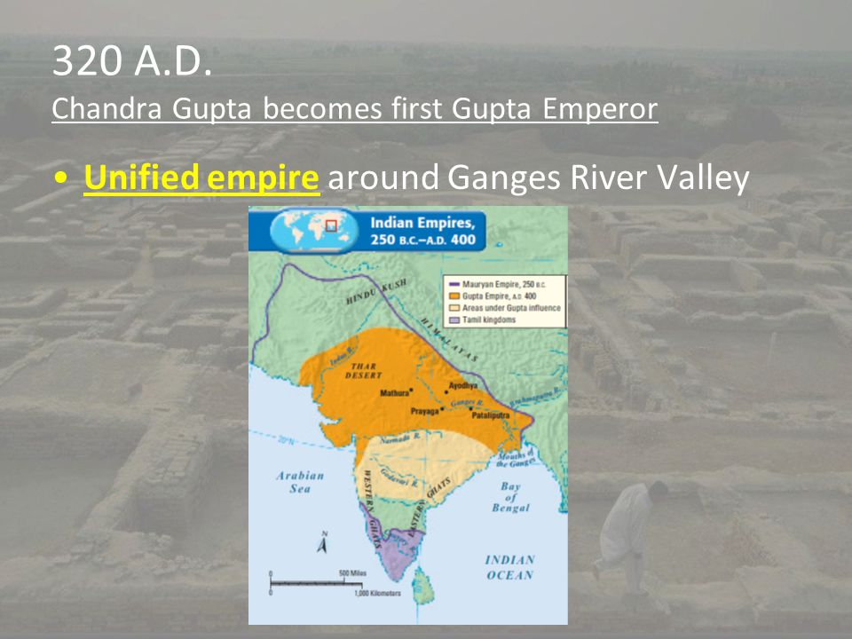 320 A.D. Chandra Gupta becomes first Gupta Emperor Unified empire around Ganges River Valley