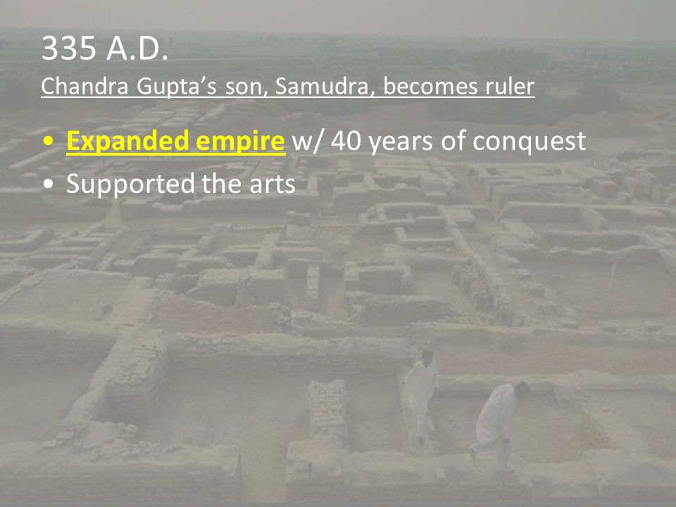 335 A.D. Chandra Gupta's son, Samudra, becomes ruler Expanded empire w/ 40 years of conquest Supported the arts