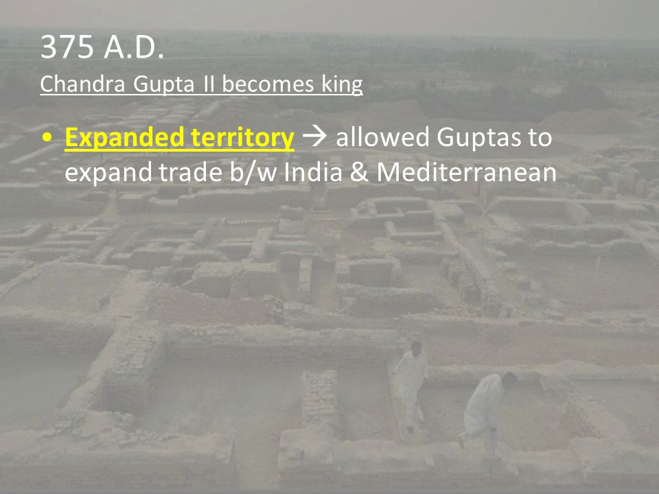 375 A.D. Chandra Gupta II becomes king Expanded territory  allowed Guptas to expand trade b/w India & Mediterranean