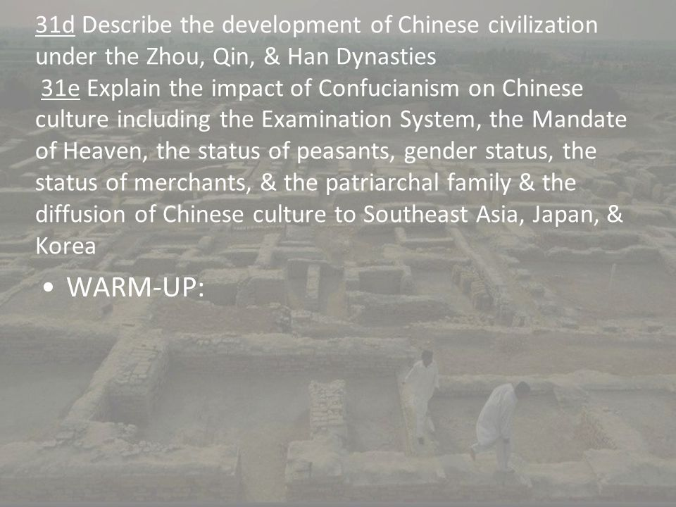 31d Describe the development of Chinese civilization under the Zhou, Qin, & Han Dynasties 31e Explain the impact of Confucianism on Chinese culture in