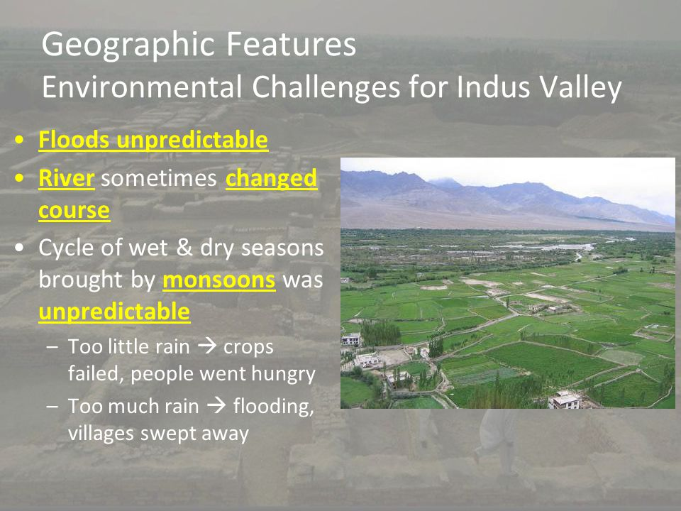 Geographic Features Environmental Challenges for Indus Valley Floods unpredictable River sometimes changed course Cycle of wet & dry seasons brought b