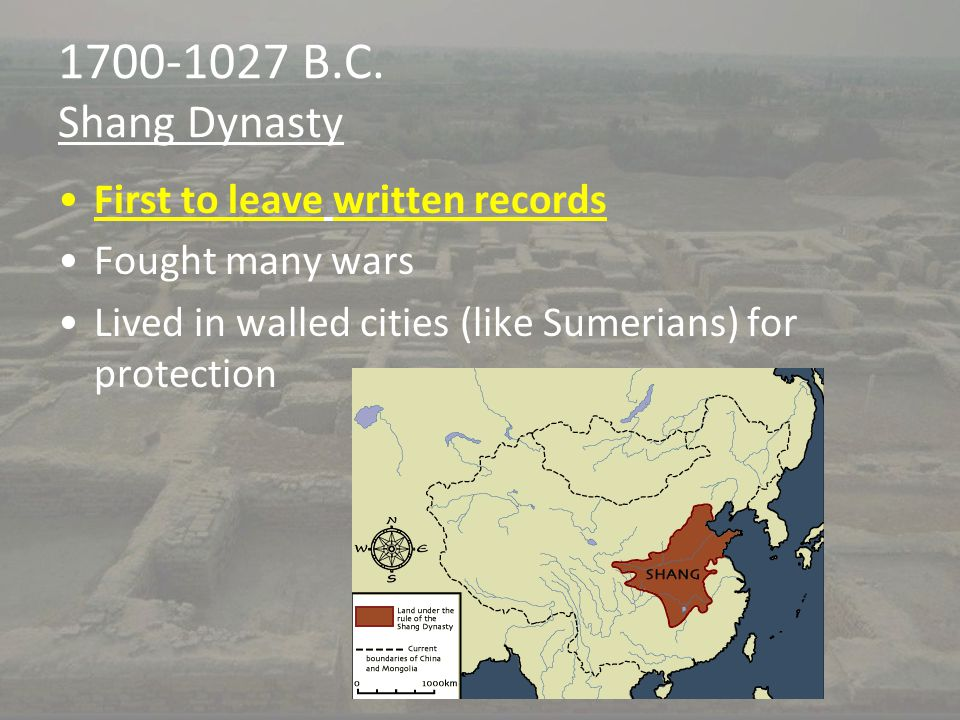 1700-1027 B.C. Shang Dynasty First to leave written records Fought many wars Lived in walled cities (like Sumerians) for protection