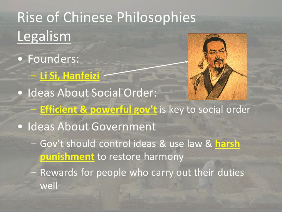 Rise of Chinese Philosophies Legalism Founders: –Li Si, Hanfeizi Ideas About Social Order: –Efficient & powerful gov't is key to social order Ideas Ab