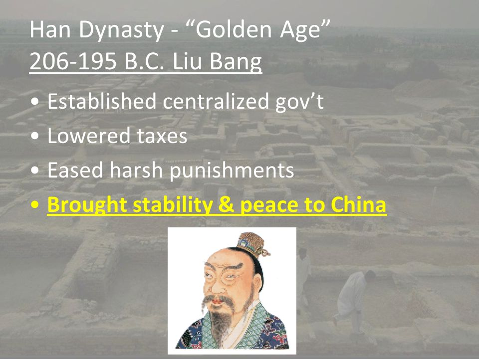 "Han Dynasty - ""Golden Age"" 206-195 B.C. Liu Bang Established centralized gov't Lowered taxes Eased harsh punishments Brought stability & peace to Chin"