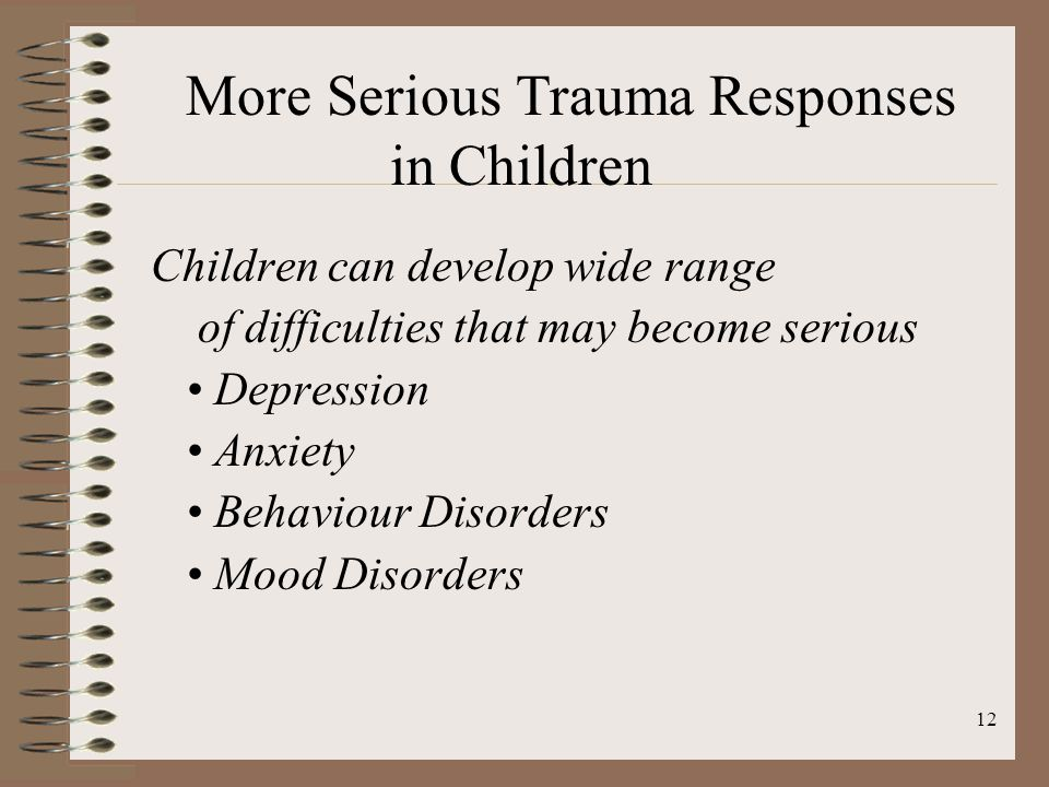 12 Children can develop wide range of difficulties that may become serious Depression Anxiety Behaviour Disorders Mood Disorders More Serious Trauma Responses in Children