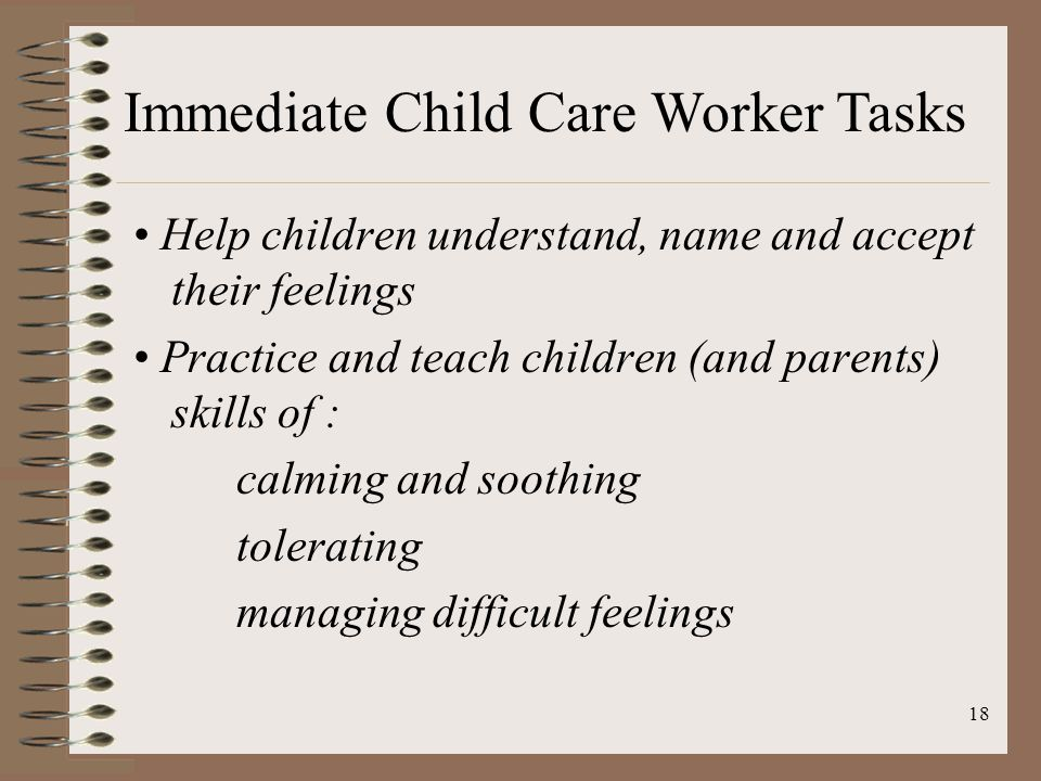 18 Help children understand, name and accept their feelings Practice and teach children (and parents) skills of : calming and soothing tolerating managing difficult feelings Immediate Child Care Worker Tasks
