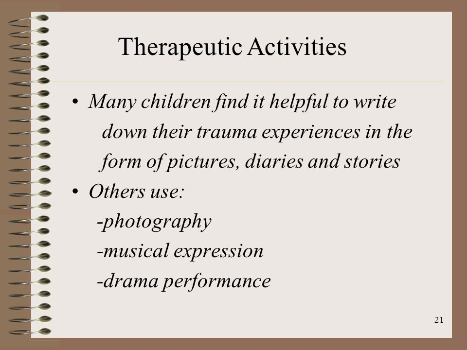 21 Many children find it helpful to write down their trauma experiences in the form of pictures, diaries and stories Others use: -photography -musical expression -drama performance Therapeutic Activities