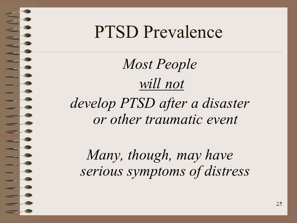 25 PTSD Prevalence Most People will not develop PTSD after a disaster or other traumatic event Many, though, may have serious symptoms of distress