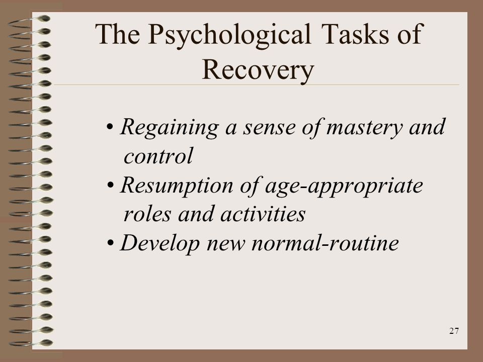 27 The Psychological Tasks of Recovery Regaining a sense of mastery and control Resumption of age-appropriate roles and activities Develop new normal-routine