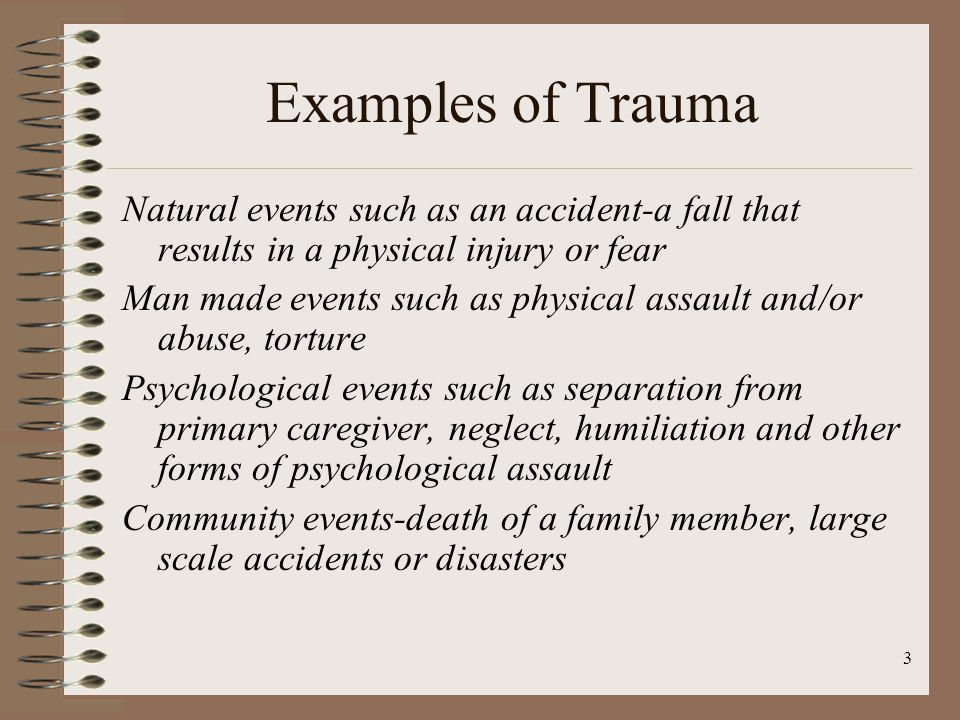 3 Examples of Trauma Natural events such as an accident-a fall that results in a physical injury or fear Man made events such as physical assault and/or abuse, torture Psychological events such as separation from primary caregiver, neglect, humiliation and other forms of psychological assault Community events-death of a family member, large scale accidents or disasters