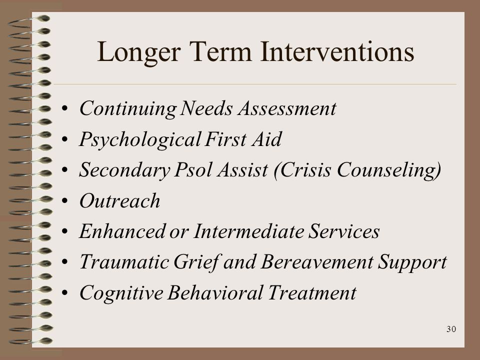 30 Longer Term Interventions Continuing Needs Assessment Psychological First Aid Secondary Psol Assist (Crisis Counseling) Outreach Enhanced or Intermediate Services Traumatic Grief and Bereavement Support Cognitive Behavioral Treatment