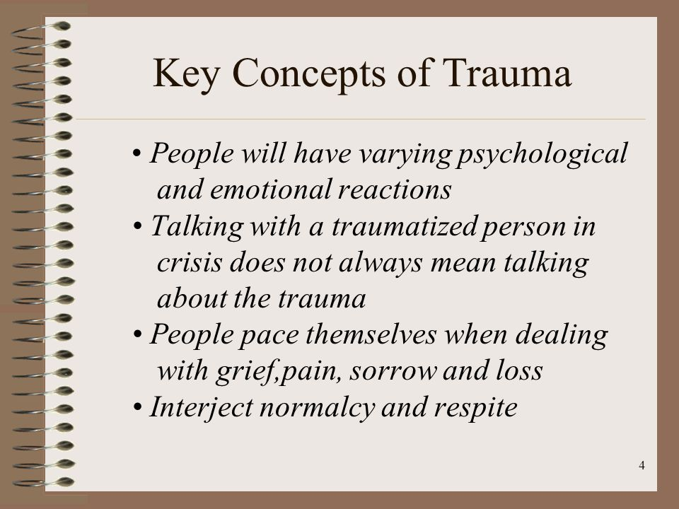 4 Key Concepts of Trauma People will have varying psychological and emotional reactions Talking with a traumatized person in crisis does not always mean talking about the trauma People pace themselves when dealing with grief,pain, sorrow and loss Interject normalcy and respite