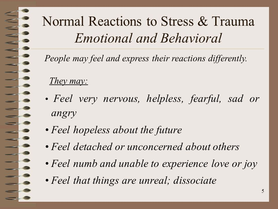 5 Feel very nervous, helpless, fearful, sad or angry Feel hopeless about the future Feel detached or unconcerned about others Feel numb and unable to experience love or joy Feel that things are unreal; dissociate People may feel and express their reactions differently.