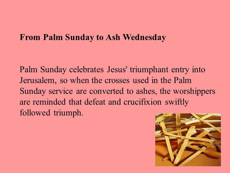 From Palm Sunday to Ash Wednesday Palm Sunday celebrates Jesus triumphant entry into Jerusalem, so when the crosses used in the Palm Sunday service are converted to ashes, the worshippers are reminded that defeat and crucifixion swiftly followed triumph.